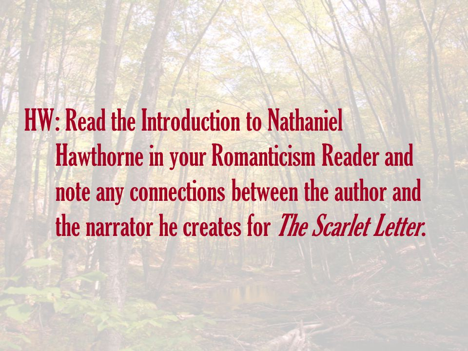 HW: Read the Introduction to Nathaniel Hawthorne in your Romanticism Reader and note any connections between the author and the narrator he creates for The Scarlet Letter.