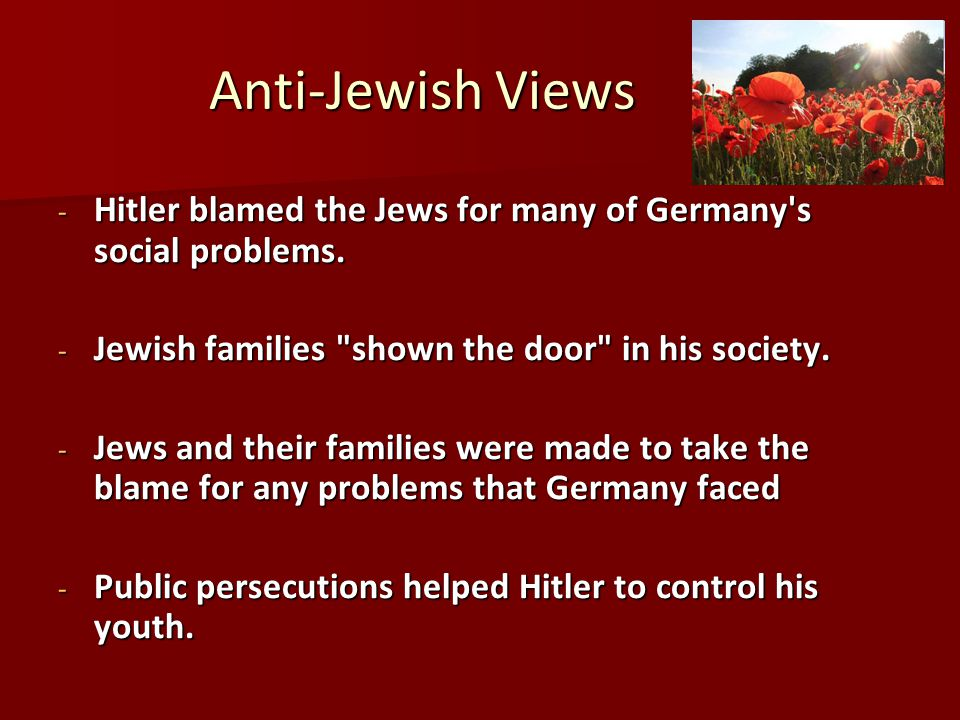 Anti-Jewish Views Hitler blamed the Jews for many of Germany s social problems. Jewish families shown the door in his society.