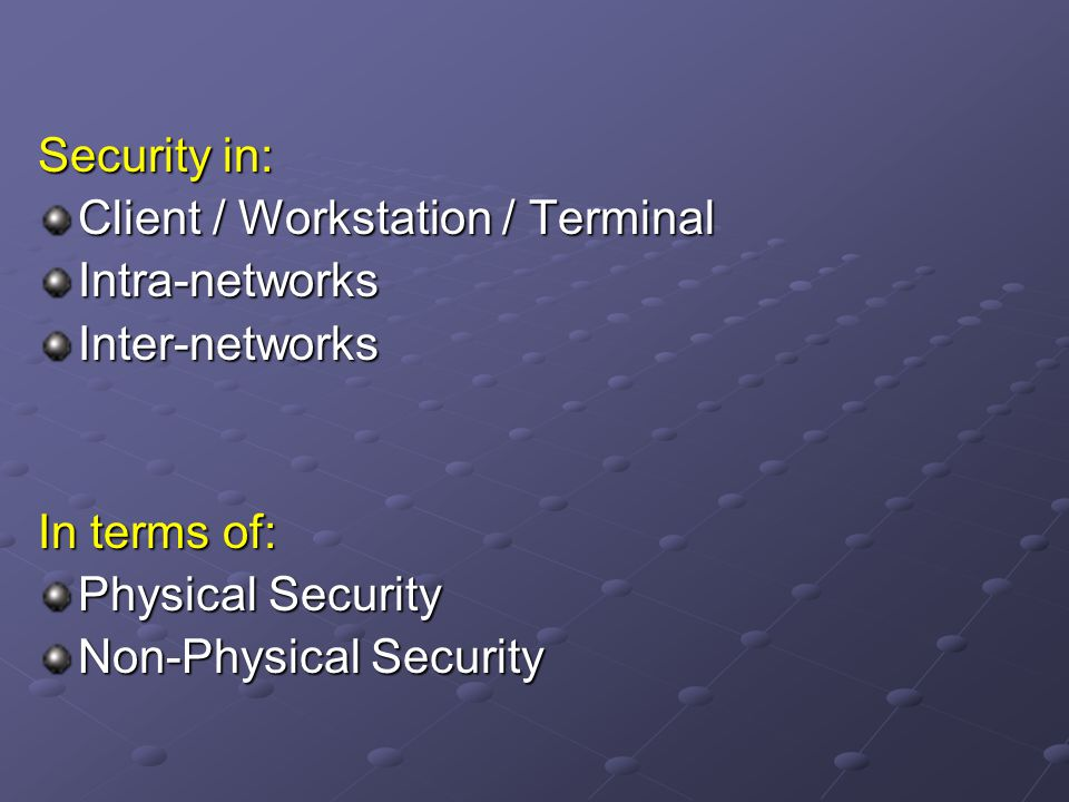Security in: Client / Workstation / Terminal. Intra-networks. Inter-networks. In terms of: Physical Security.