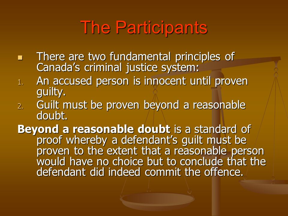 The Participants There are two fundamental principles of Canada's criminal justice system: An accused person is innocent until proven guilty.