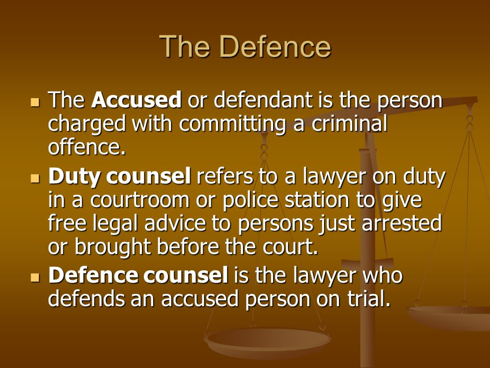 The Defence The Accused or defendant is the person charged with committing a criminal offence.