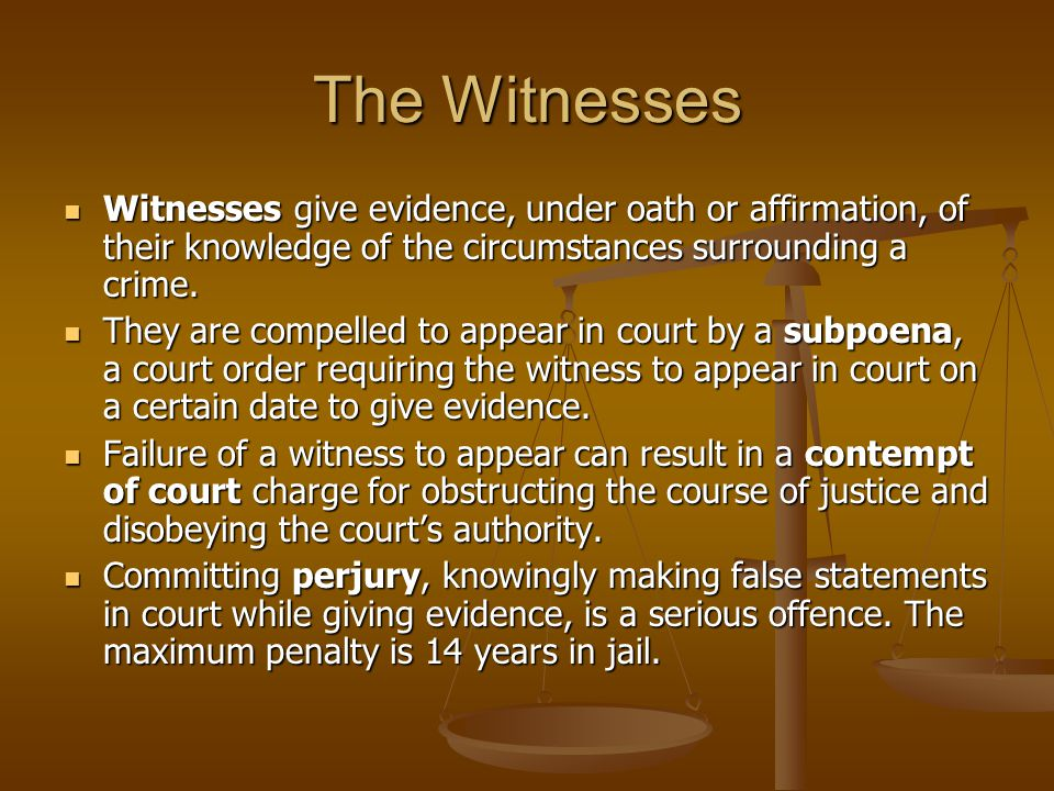 The Witnesses Witnesses give evidence, under oath or affirmation, of their knowledge of the circumstances surrounding a crime.