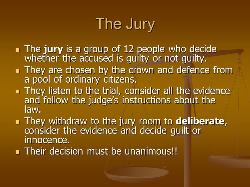 The Jury The jury is a group of 12 people who decide whether the accused is guilty or not guilty.