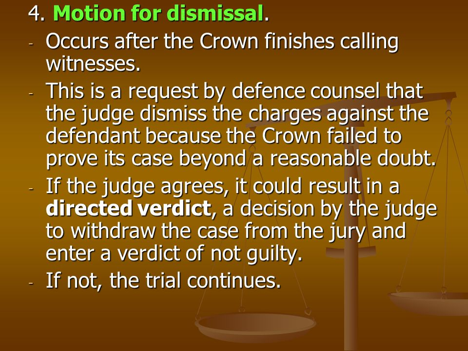4. Motion for dismissal. Occurs after the Crown finishes calling witnesses.