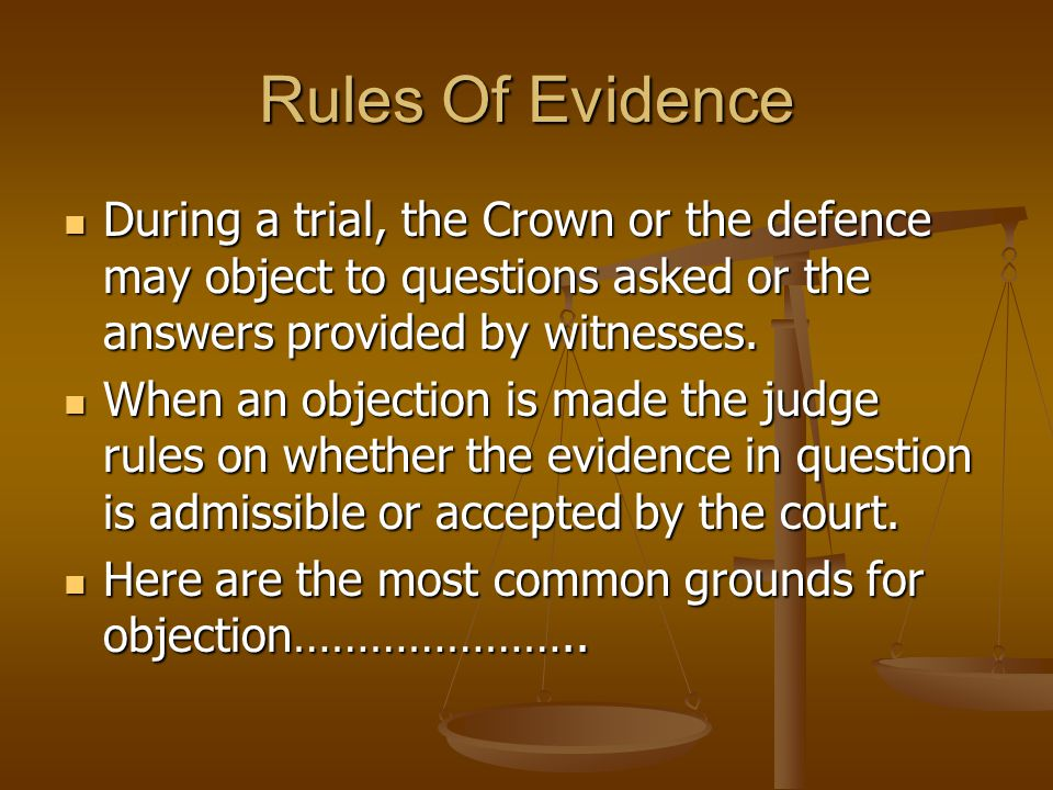 Rules Of Evidence During a trial, the Crown or the defence may object to questions asked or the answers provided by witnesses.