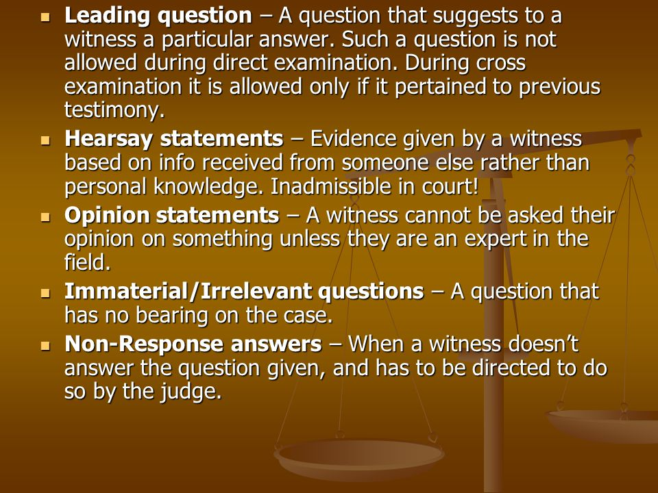 Leading question – A question that suggests to a witness a particular answer. Such a question is not allowed during direct examination. During cross examination it is allowed only if it pertained to previous testimony.