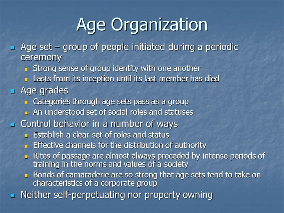 Age Organization Age set – group of people initiated during a periodic ceremony. Strong sense of group identity with one another.