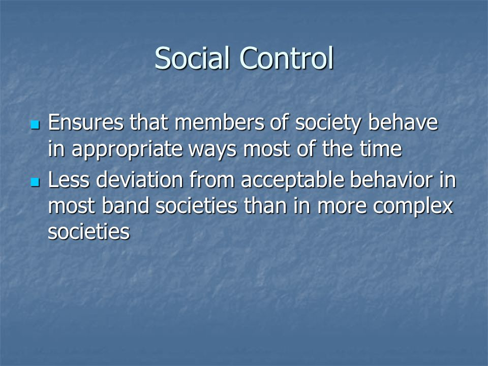 Social Control Ensures that members of society behave in appropriate ways most of the time.