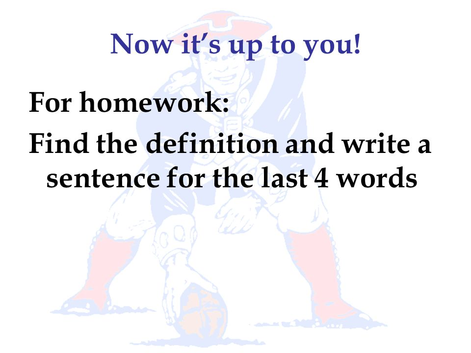 Now it's up to you! For homework: Find the definition and write a sentence for the last 4 words