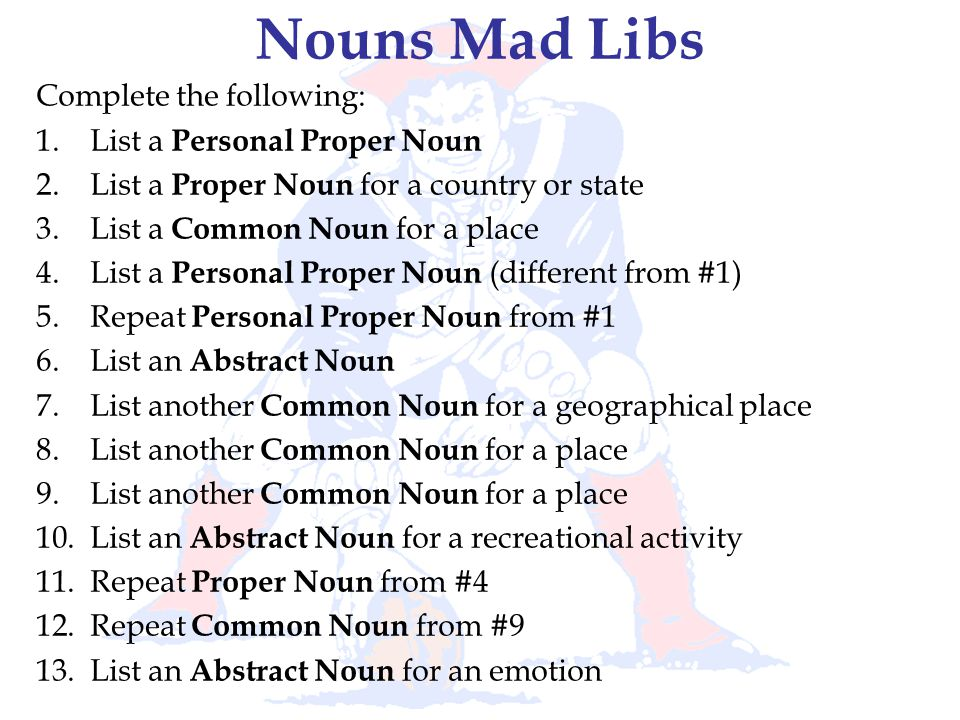 Nouns Mad Libs Complete the following: List a Personal Proper Noun