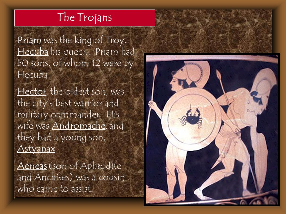 The Trojans Priam was the king of Troy, Hecuba his queen. Priam had 50 sons, of whom 12 were by Hecuba.