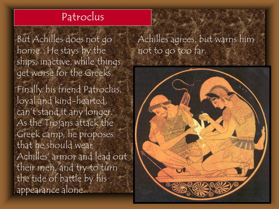 Patroclus But Achilles does not go home. He stays by the ships, inactive, while things get worse for the Greeks.