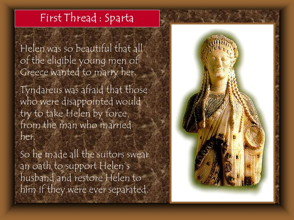 First Thread : Sparta Helen was so beautiful that all of the eligible young men of Greece wanted to marry her.