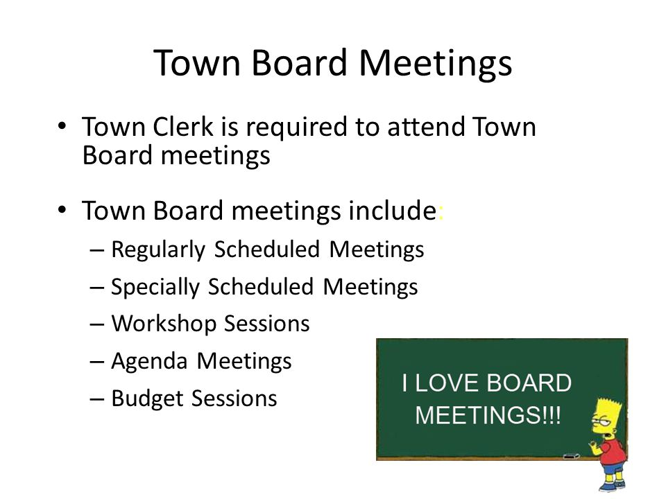 Town Board Meetings Town Clerk is required to attend Town Board meetings. Town Board meetings include:
