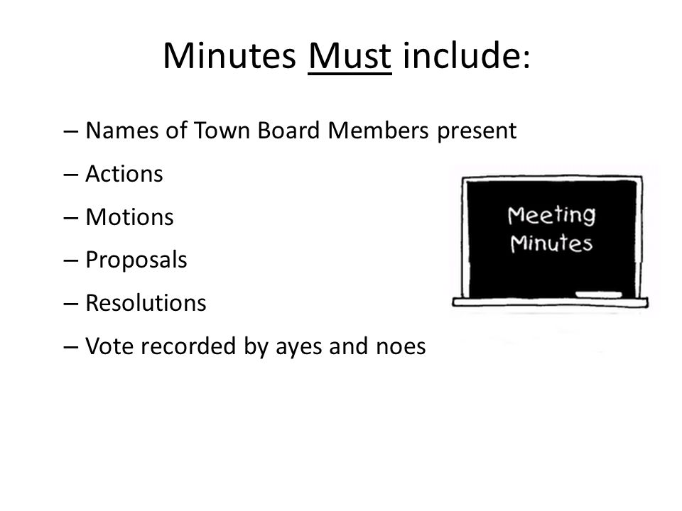 Minutes Must include: Names of Town Board Members present Actions