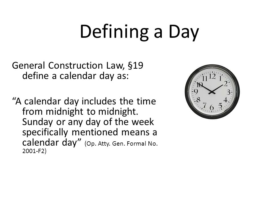 Defining a Day General Construction Law, §19 define a calendar day as: