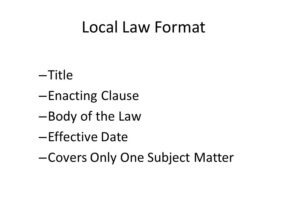 Local Law Format Title Enacting Clause Body of the Law Effective Date
