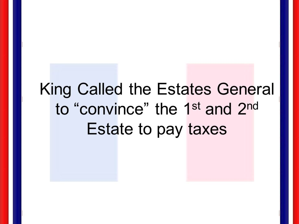 King Called the Estates General to convince the 1st and 2nd Estate to pay taxes