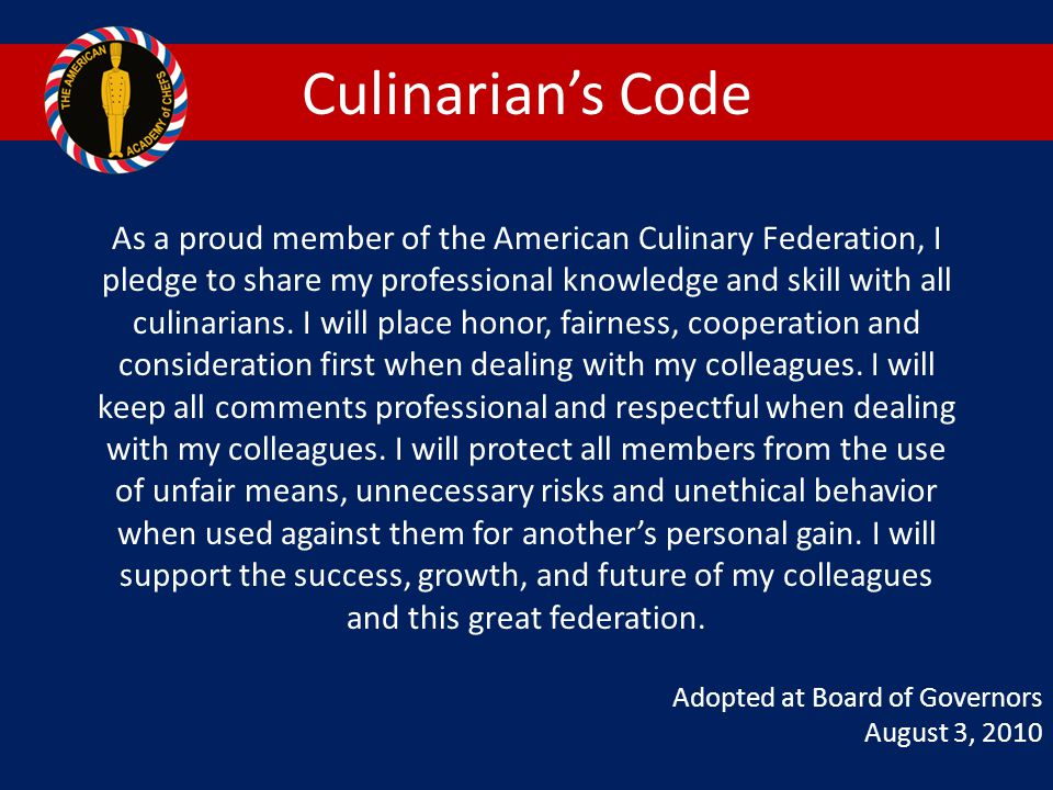 Culinarian's Code As a proud member of the American Culinary Federation, I. pledge to share my professional knowledge and skill with all.