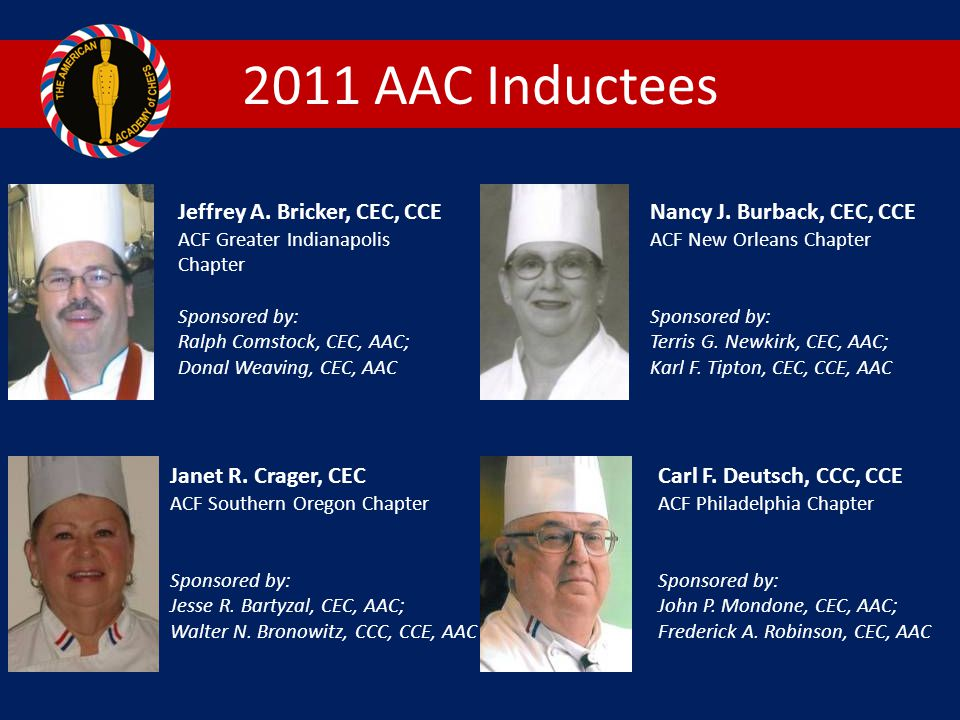 2011 AAC Inductees Jeffrey A. Bricker, CEC, CCE ACF Greater Indianapolis Chapter. Sponsored by: Ralph Comstock, CEC, AAC;