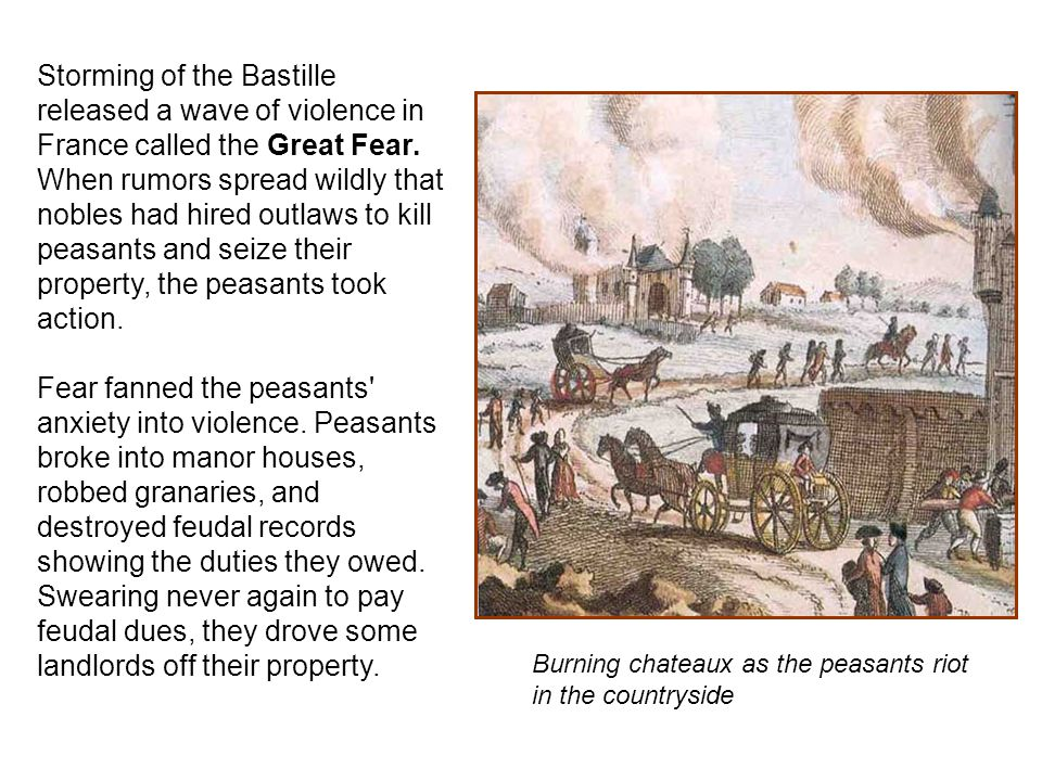 Storming of the Bastille released a wave of violence in France called the Great Fear. When rumors spread wildly that nobles had hired outlaws to kill peasants and seize their property, the peasants took action.