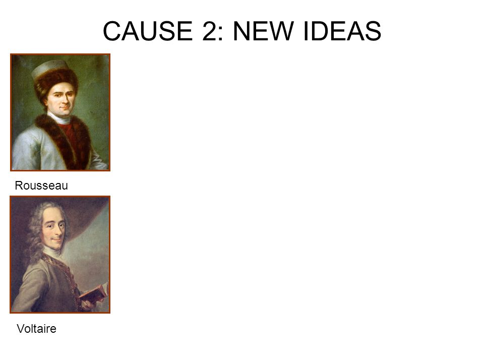 CAUSE 2: NEW IDEAS Rousseau Voltaire