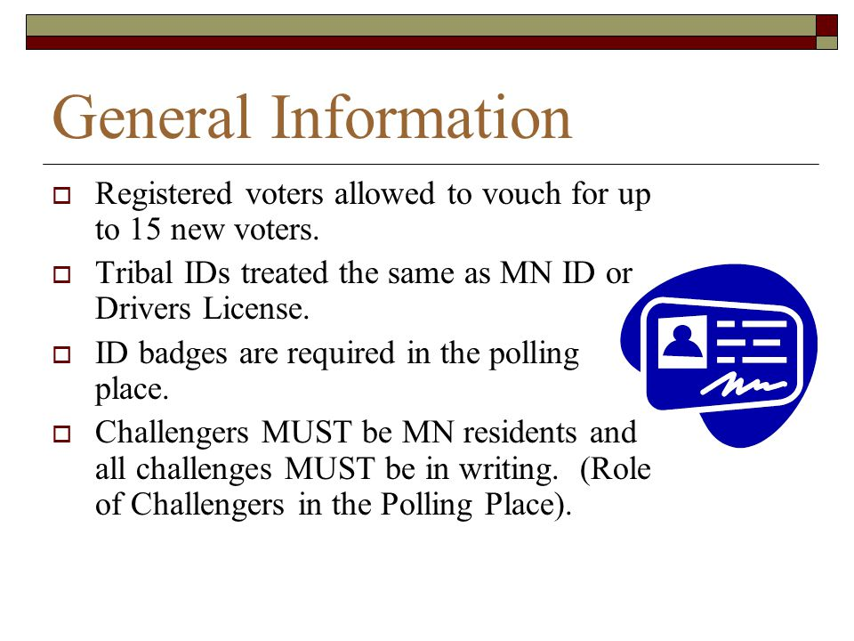 General Information Registered voters allowed to vouch for up to 15 new voters. Tribal IDs treated the same as MN ID or Drivers License.