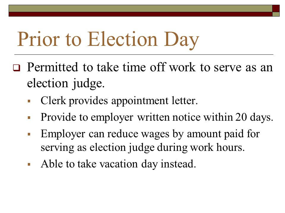 Prior to Election Day Permitted to take time off work to serve as an election judge. Clerk provides appointment letter.