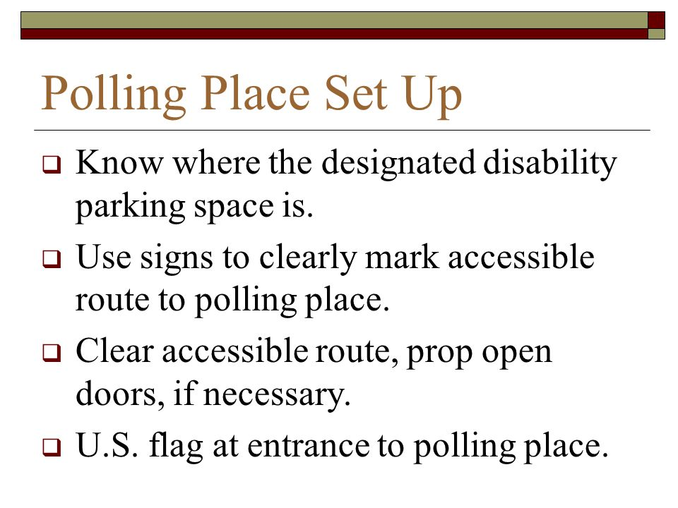 Polling Place Set Up Know where the designated disability parking space is. Use signs to clearly mark accessible route to polling place.