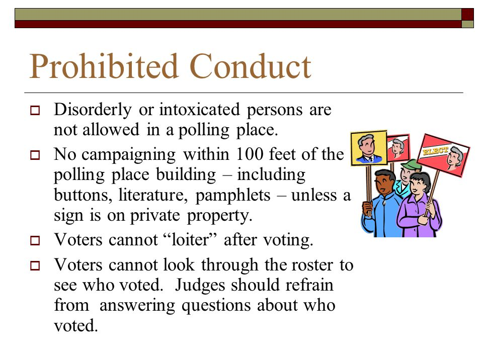 Prohibited Conduct Disorderly or intoxicated persons are not allowed in a polling place.