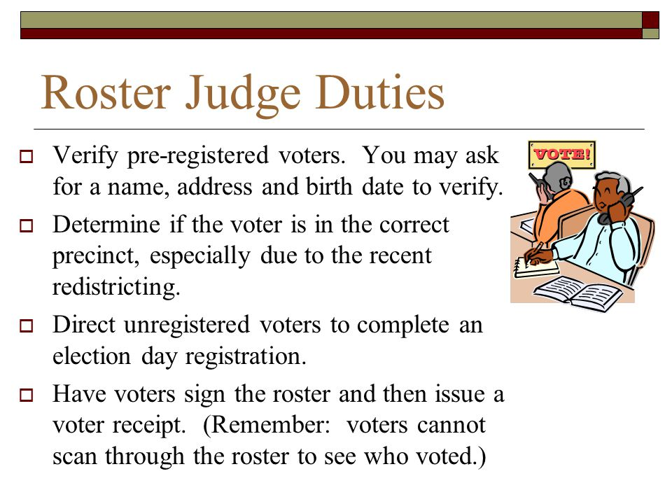 Roster Judge Duties Verify pre-registered voters. You may ask for a name, address and birth date to verify.