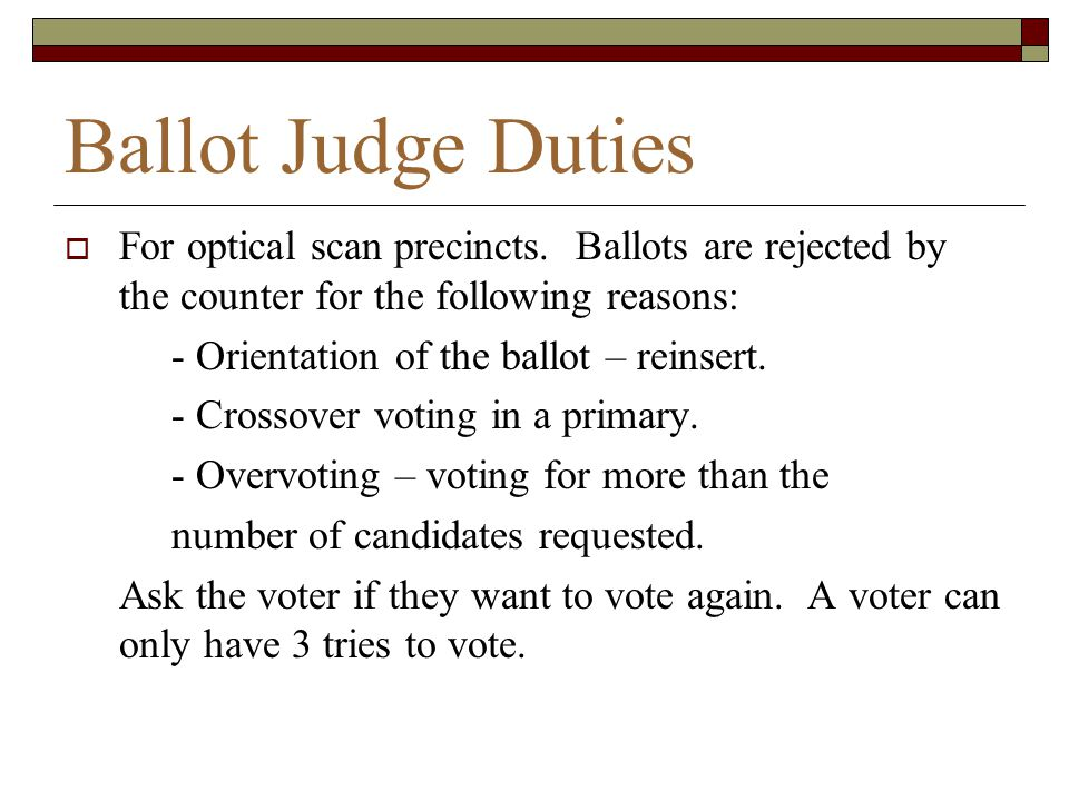 Ballot Judge Duties For optical scan precincts. Ballots are rejected by the counter for the following reasons: