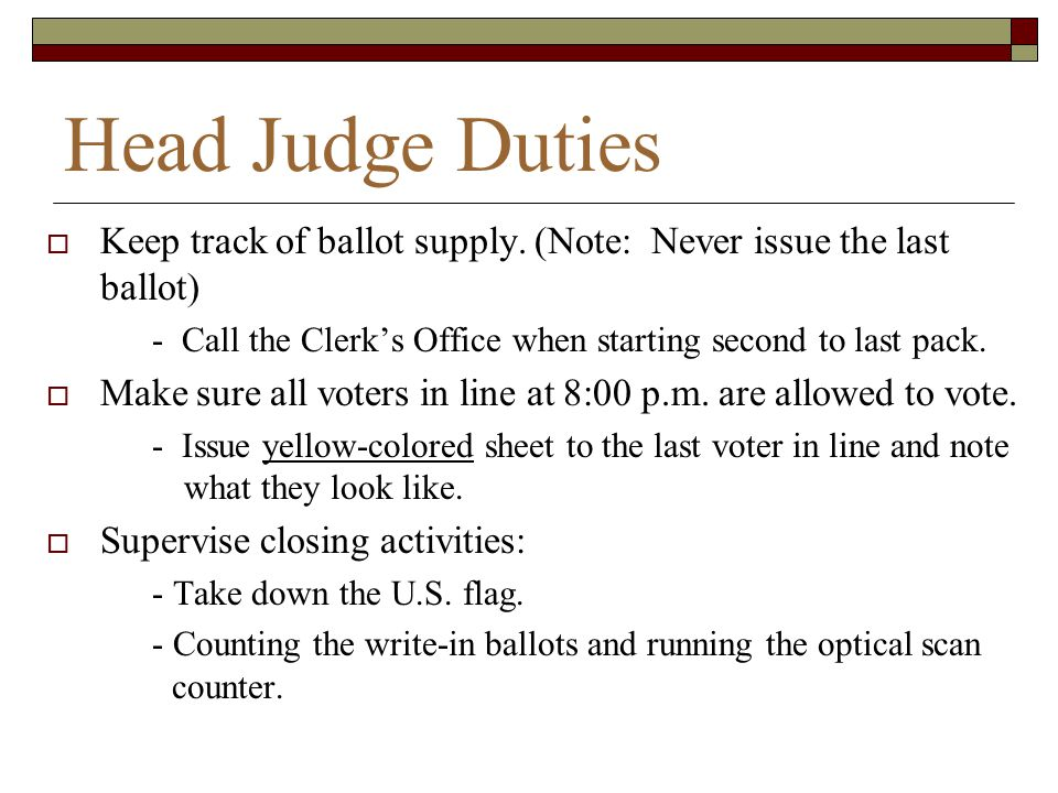 Head Judge Duties Keep track of ballot supply. (Note: Never issue the last ballot) - Call the Clerk's Office when starting second to last pack.