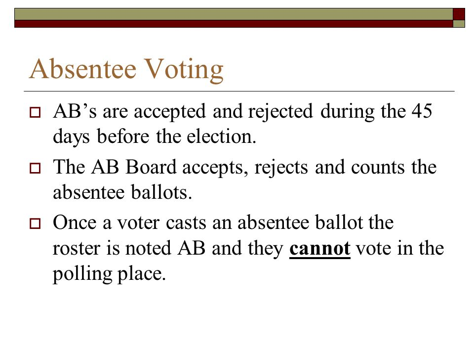 Absentee Voting AB's are accepted and rejected during the 45 days before the election.