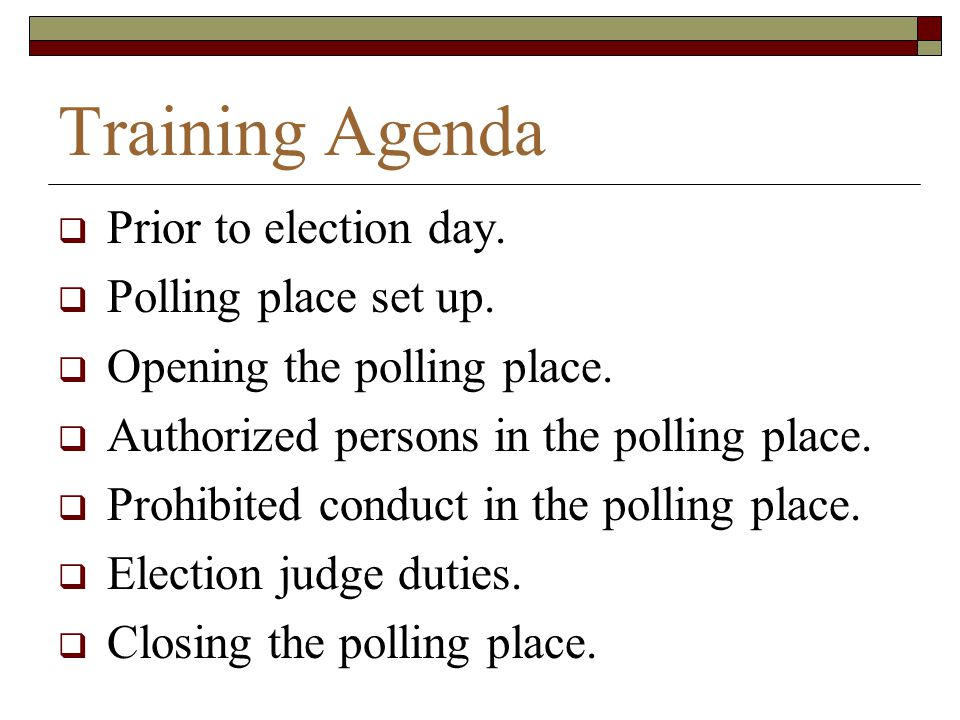 Training Agenda Prior to election day. Polling place set up.