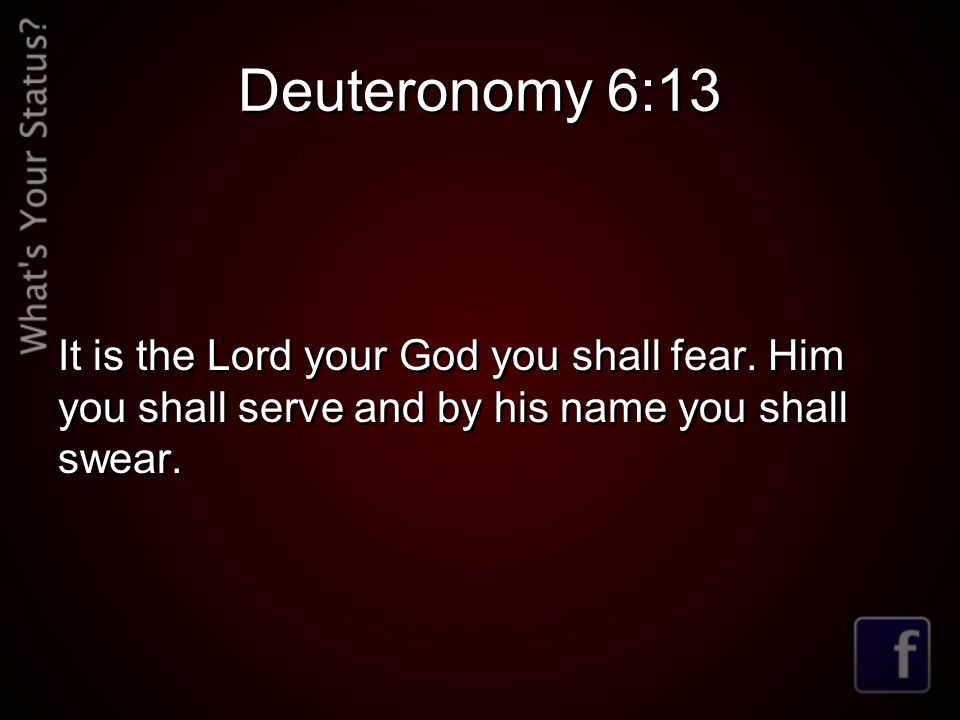 Deuteronomy 6:13 It is the Lord your God you shall fear.