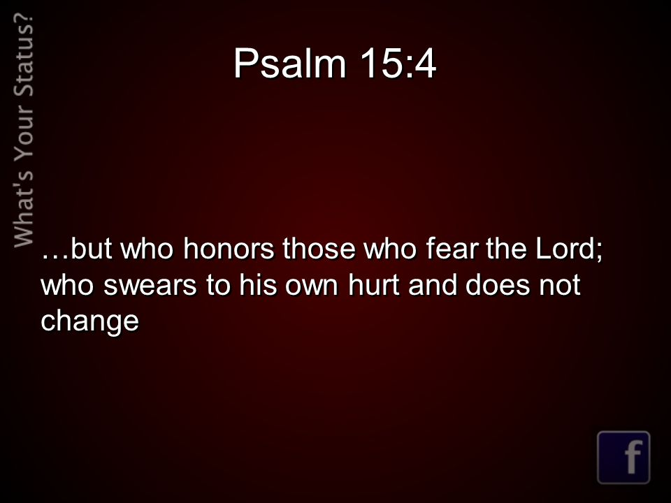 Psalm 15:4 …but who honors those who fear the Lord; who swears to his own hurt and does not change