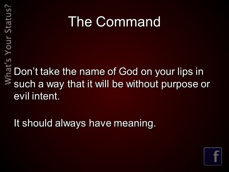 The Command Don't take the name of God on your lips in such a way that it will be without purpose or evil intent.