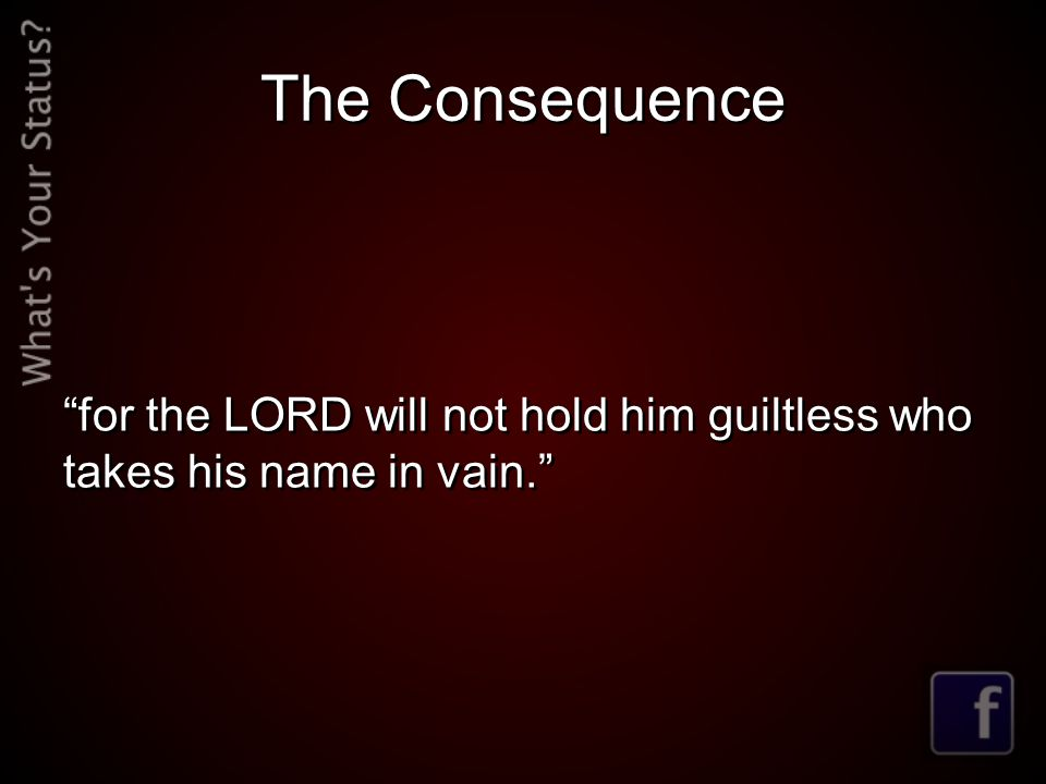 The Consequence for the LORD will not hold him guiltless who takes his name in vain.