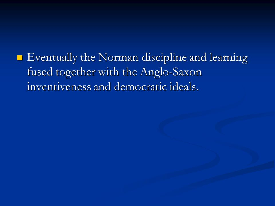 Eventually the Norman discipline and learning fused together with the Anglo-Saxon inventiveness and democratic ideals.