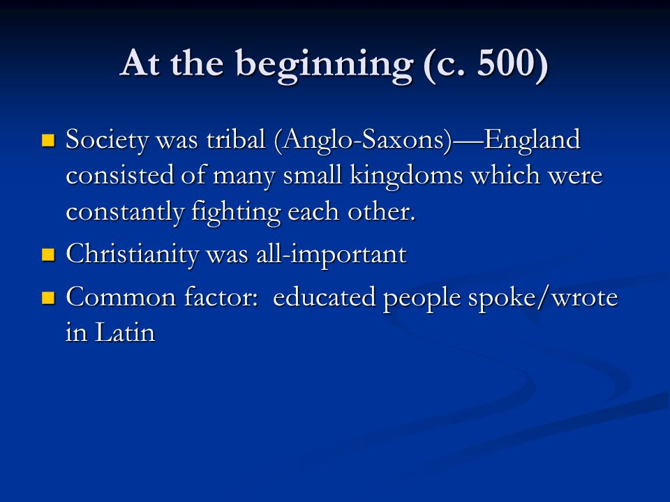 At the beginning (c. 500) Society was tribal (Anglo-Saxons)—England consisted of many small kingdoms which were constantly fighting each other.