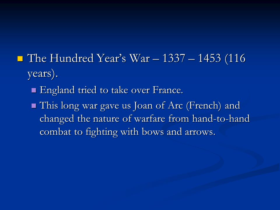 The Hundred Year's War – 1337 – 1453 (116 years).