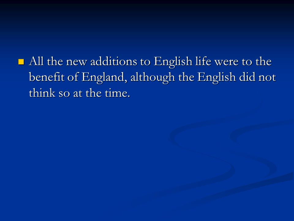All the new additions to English life were to the benefit of England, although the English did not think so at the time.