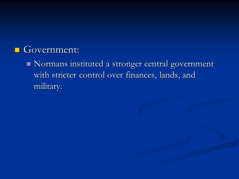 Government: Normans instituted a stronger central government with stricter control over finances, lands, and military.