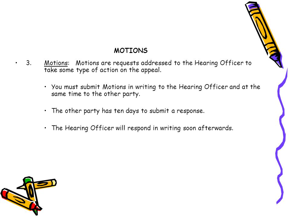 MOTIONS 3. Motions: Motions are requests addressed to the Hearing Officer to take some type of action on the appeal.