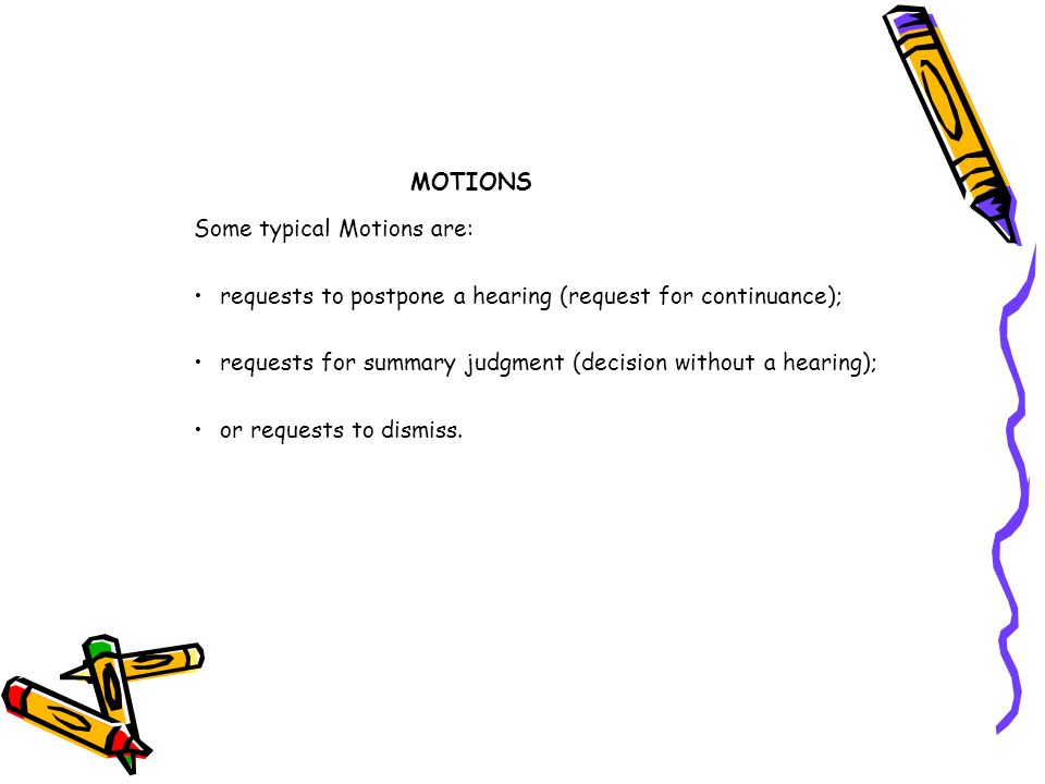 MOTIONS Some typical Motions are: requests to postpone a hearing (request for continuance);
