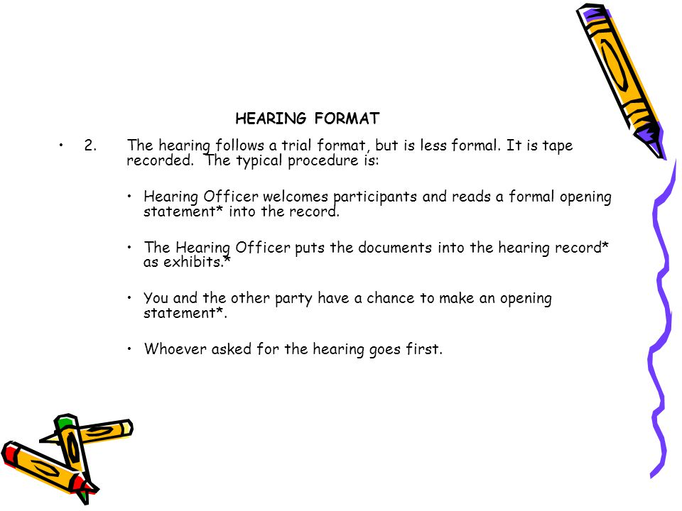 HEARING FORMAT 2. The hearing follows a trial format, but is less formal. It is tape recorded. The typical procedure is: