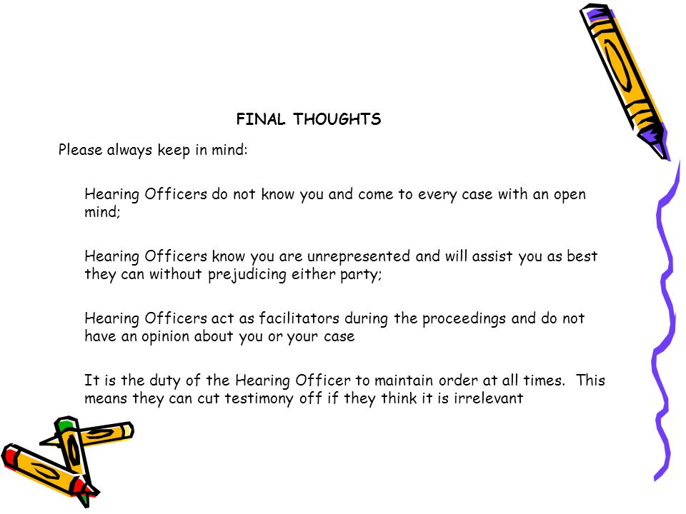 FINAL THOUGHTS Please always keep in mind: Hearing Officers do not know you and come to every case with an open mind;