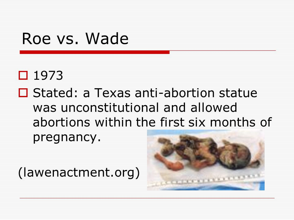 Roe vs. Wade 1973. Stated: a Texas anti-abortion statue was unconstitutional and allowed abortions within the first six months of pregnancy.
