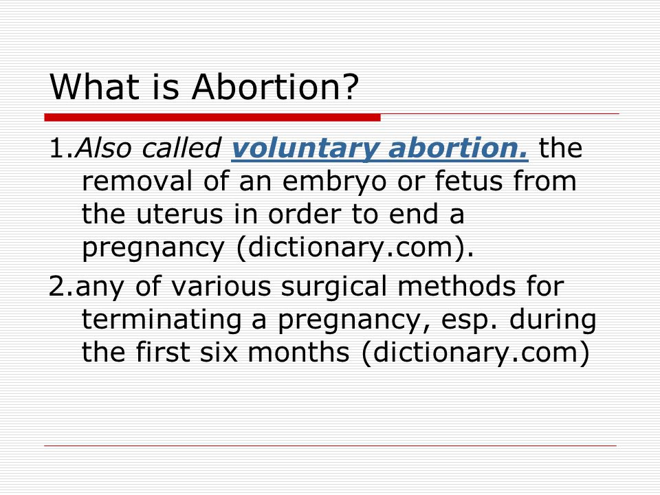 What is Abortion 1.Also called voluntary abortion. the removal of an embryo or fetus from the uterus in order to end a pregnancy (dictionary.com).